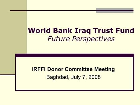 World Bank Iraq Trust Fund Future Perspectives IRFFI Donor Committee Meeting Baghdad, July 7, 2008.