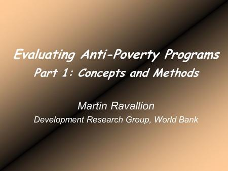 Evaluating Anti-Poverty Programs Part 1: Concepts and Methods Martin Ravallion Development Research Group, World Bank.