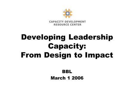 Developing Leadership Capacity: From Design to Impact BBL March 1 2006.