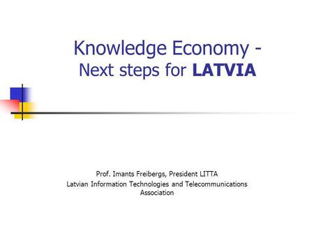 Knowledge Economy - Next steps for LATVIA Prof. Imants Freibergs, President LITTA Latvian Information Technologies and Telecommunications Association.