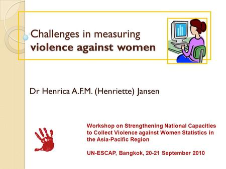 Challenges in measuring violence against women Challenges in measuring violence against women Dr Henrica A.F.M. (Henriette) Jansen Workshop on Strengthening.