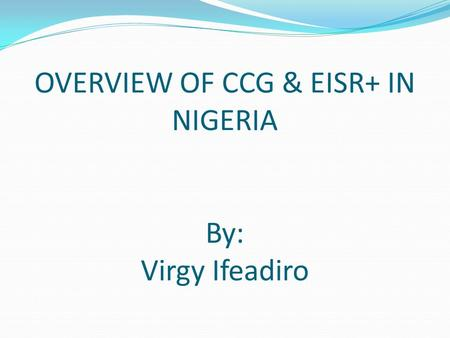 OVERVIEW OF CCG & EISR+ IN NIGERIA By: Virgy Ifeadiro.