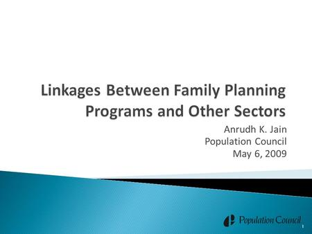 Anrudh K. Jain Population Council May 6, 2009 1. Establishment of linkages between family planning (FP) programs and other sectors is important to optimize.