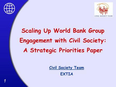 11 Scaling Up World Bank Group Engagement with Civil Society: A Strategic Priorities Paper Civil Society Team EXTIA.