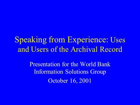 Speaking from Experience: Uses and Users of the Archival Record Presentation for the World Bank Information Solutions Group October 16, 2001.