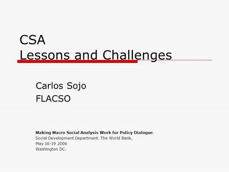 CSA Lessons and Challenges Carlos Sojo FLACSO Making Macro Social Analysis Work for Policy Dialogue. Social Development Department. The World Bank, May.