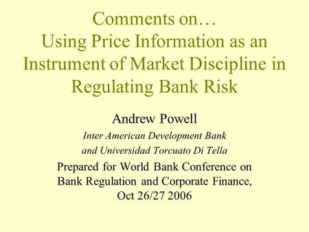 Comments on… Using Price Information as an Instrument of Market Discipline in Regulating Bank Risk Andrew Powell Inter American Development Bank and Universidad.
