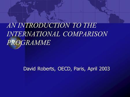AN INTRODUCTION TO THE INTERNATIONAL COMPARISON PROGRAMME David Roberts, OECD, Paris, April 2003.