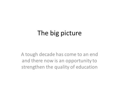 The big picture A tough decade has come to an end and there now is an opportunity to strengthen the quality of education.