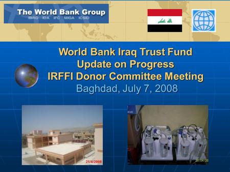 World Bank Iraq Trust Fund Update on Progress IRFFI Donor Committee Meeting Baghdad, July 7, 2008.