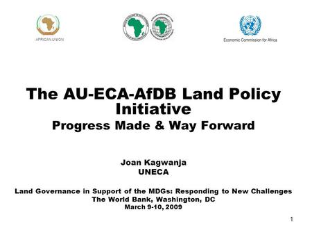 1 The AU-ECA-AfDB Land Policy Initiative Progress Made & Way Forward Joan Kagwanja UNECA Land Governance in Support of the MDGs: Responding to New Challenges.