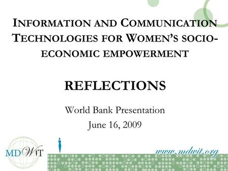 I NFORMATION AND C OMMUNICATION T ECHNOLOGIES FOR W OMEN S SOCIO - ECONOMIC EMPOWERMENT REFLECTIONS World Bank Presentation June 16, 2009.