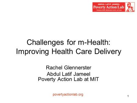 1 Challenges for m-Health: Improving Health Care Delivery Rachel Glennerster Abdul Latif Jameel Poverty Action Lab at MIT povertyactionlab.org.