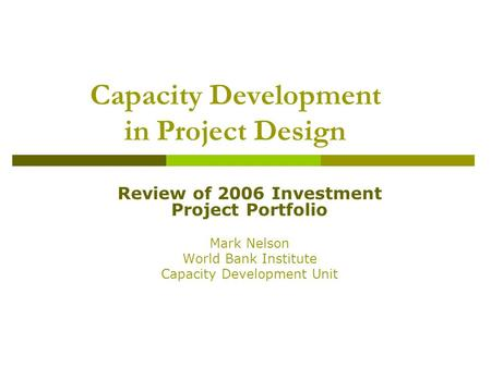 Capacity Development in Project Design Review of 2006 Investment Project Portfolio Mark Nelson World Bank Institute Capacity Development Unit.