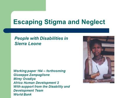 Escaping Stigma and Neglect Working paper 164 – forthcoming Giuseppe Zampaglione Mirey Ovadiya Africa Human Development 2 With support from the Disability.