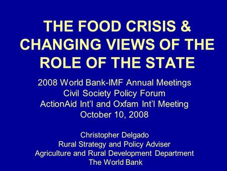 THE FOOD CRISIS & CHANGING VIEWS OF THE ROLE OF THE STATE 2008 World Bank-IMF Annual Meetings Civil Society Policy Forum ActionAid Intl and Oxfam Intl.