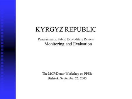 KYRGYZ REPUBLIC Programmatic Public Expenditure Review Monitoring and Evaluation The MOF/Donor Workshop on PPER Bishkek, September 26, 2005.