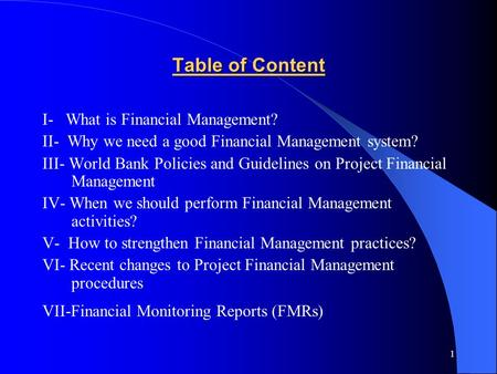 1 Table of Content I- What is Financial Management? II- Why we need a good Financial Management system? III- World Bank Policies and Guidelines on Project.