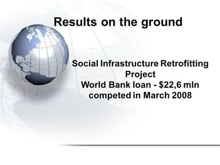 Results on the ground Social Infrastructure Retrofitting Project World Bank loan - $22,6 mln competed in March 2008.