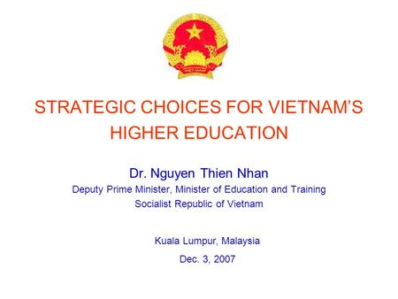 STRATEGIC CHOICES FOR VIETNAMS HIGHER EDUCATION Dr. Nguyen Thien Nhan Deputy Prime Minister, Minister of Education and Training Socialist Republic of Vietnam.