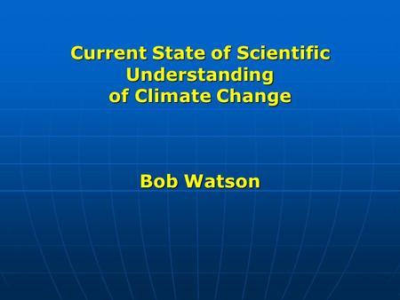 Current State of Scientific Understanding of Climate Change Bob Watson.