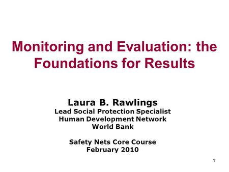1 Monitoring and Evaluation: the Foundations for Results Laura B. Rawlings Lead Social Protection Specialist Human Development Network World Bank Safety.