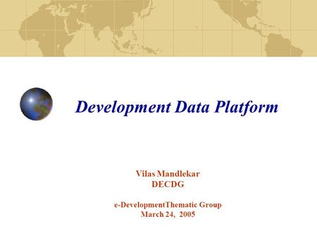 Development Data Platform Vilas Mandlekar DECDG e-DevelopmentThematic Group March 24, 2005.