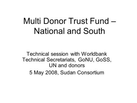 Multi Donor Trust Fund – National and South Technical session with Worldbank Technical Secretariats, GoNU, GoSS, UN and donors 5 May 2008, Sudan Consortium.