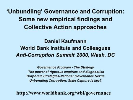 Unbundling Governance and Corruption: Some new empirical findings and Collective Action approaches Daniel Kaufmann World Bank Institute and Colleagues.