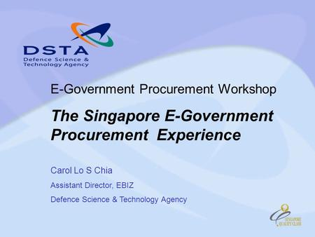 E-Government Procurement Workshop The Singapore E-Government Procurement Experience Carol Lo S Chia Assistant Director, EBIZ Defence Science & Technology.