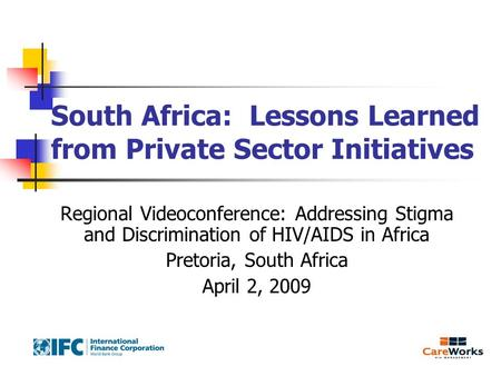 South Africa: Lessons Learned from Private Sector Initiatives Regional Videoconference: Addressing Stigma and Discrimination of HIV/AIDS in Africa Pretoria,