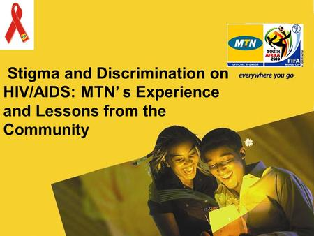 Stigma and Discrimination on HIV/AIDS: MTN s Experience and Lessons from the Community 1.