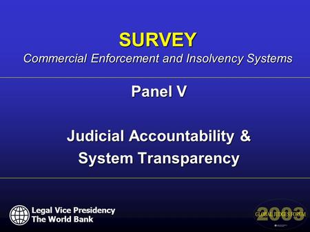 Panel V Judicial Accountability & System Transparency SURVEY Commercial Enforcement and Insolvency Systems Legal Vice Presidency The World Bank.