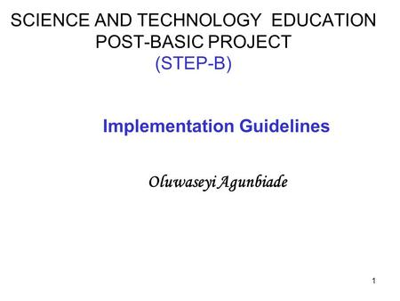 1 SCIENCE AND TECHNOLOGY EDUCATION POST-BASIC PROJECT (STEP-B) Implementation Guidelines Oluwaseyi Agunbiade.
