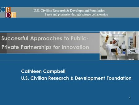 U.S. Civilian Research & Development Foundation Peace and prosperity through science collaboration 1 Cathleen Campbell U.S. Civilian Research & Development.