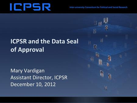 ICPSR and the Data Seal of Approval Mary Vardigan Assistant Director, ICPSR December 10, 2012.