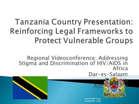 Regional Videoconference: Addressing Stigma and Discrimination of HIV/AIDS in Africa Dar-es-Salaam Tanzania April 2, 2009 Country NAC Logo Organization.