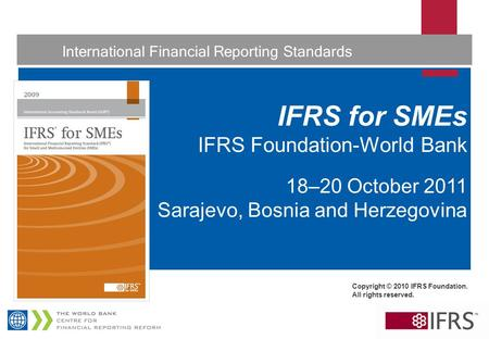1 International Financial Reporting Standards IFRS for SMEs IFRS Foundation-World Bank 18–20 October 2011 Sarajevo, Bosnia and Herzegovina Copyright ©