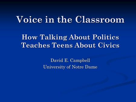 Voice in the Classroom How Talking About Politics Teaches Teens About Civics David E. Campbell University of Notre Dame.