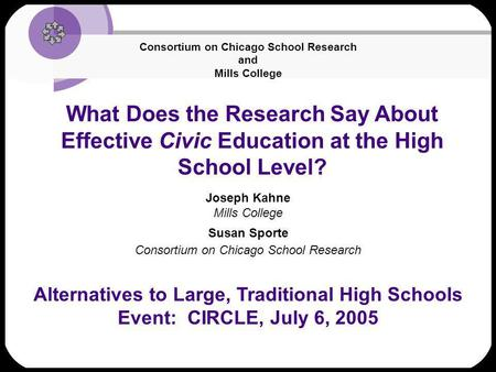 What Does the Research Say About Effective Civic Education at the High School Level? Joseph Kahne Mills College Susan Sporte Consortium on Chicago School.