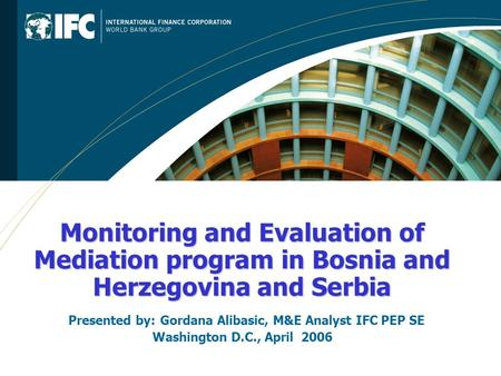 Monitoring and Evaluation of Mediation program in Bosnia and Herzegovina and Serbia Presented by:Gordana Alibasic, M&E Analyst IFC PEP SE Washington D.C.,