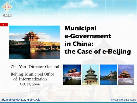 1 Beijing Municipal Office of Informatization Oct. 17, 2006 Municipal e-Government in China: the Case of e-Beijing Zhu Yan Director General.