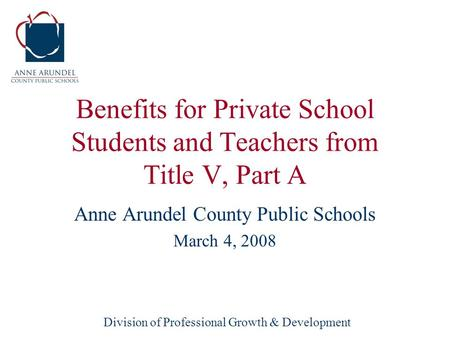 Division of Professional Growth & Development Benefits for Private School Students and Teachers from Title V, Part A Anne Arundel County Public Schools.