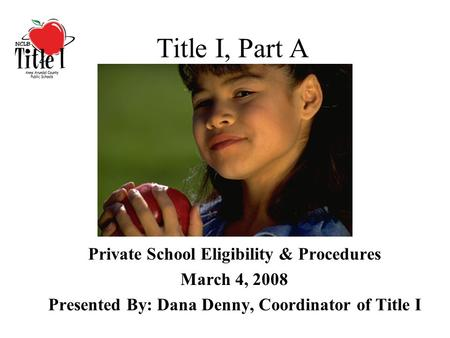 Title I, Part A Private School Eligibility & Procedures March 4, 2008 Presented By: Dana Denny, Coordinator of Title I.