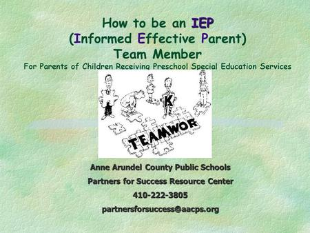 IEP How to be an IEP (Informed Effective Parent) Team Member For Parents of Children Receiving Preschool Special Education Services Anne Arundel County.