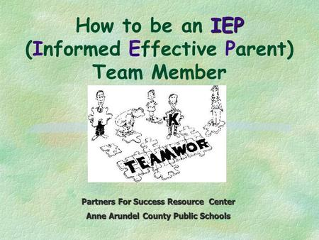 IEP How to be an IEP (Informed Effective Parent) Team Member Partners For Success Resource Center Anne Arundel County Public Schools.