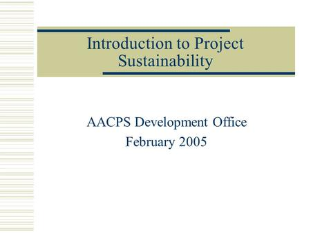 Introduction to Project Sustainability AACPS Development Office February 2005.