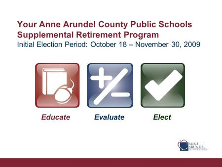 Your Anne Arundel County Public Schools Supplemental Retirement Program Initial Election Period: October 18 – November 30, 2009 EducateEvaluateElect.