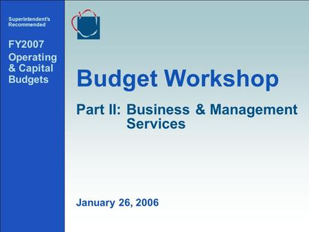 1 Budget Workshop Superintendents Recommended FY2007 Operating & Capital Budgets January 26, 2006 Part II:Business & Management Services.