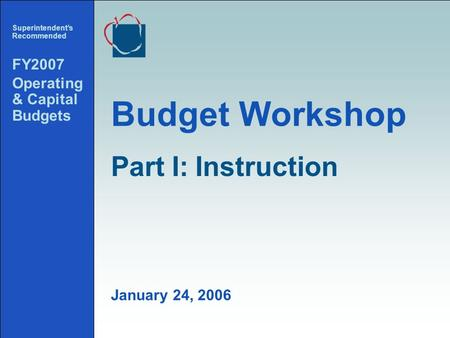 1 Budget Workshop Superintendents Recommended FY2007 Operating & Capital Budgets January 24, 2006 Part I:Instruction.